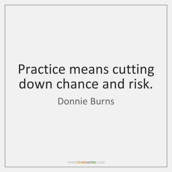 Practice means cutting down chance and risk.