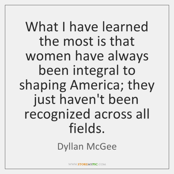 What I have learned the most is that women have always been ...