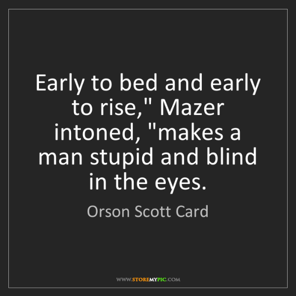 """Orson Scott Card: Early to bed and early to rise,"""" Mazer intoned, """"makes..."""
