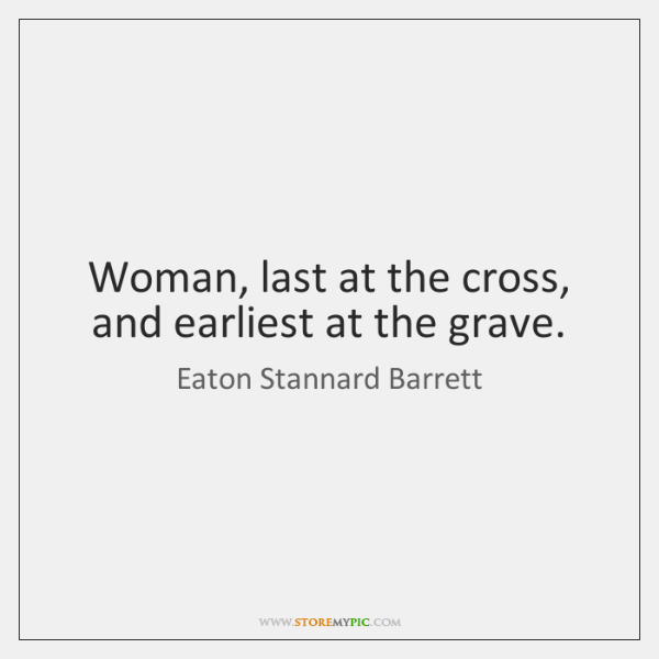 Woman, last at the cross, and earliest at the grave.