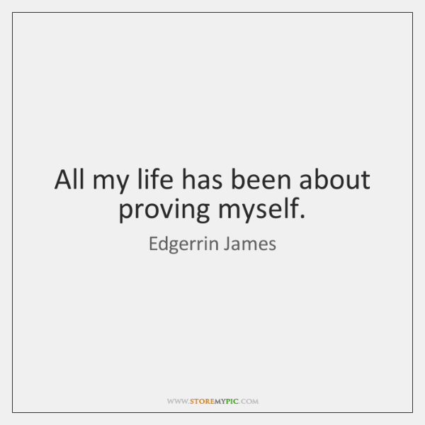 All my life has been about proving myself.