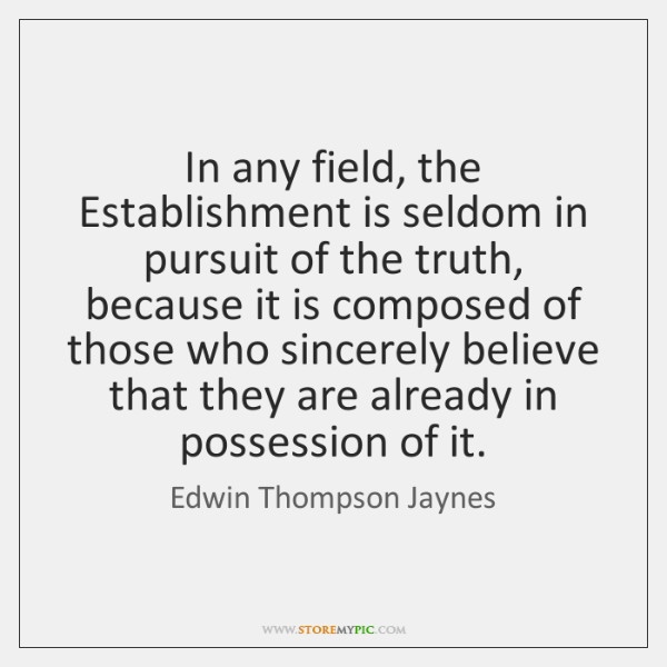 In any field, the Establishment is seldom in pursuit of the truth, ...