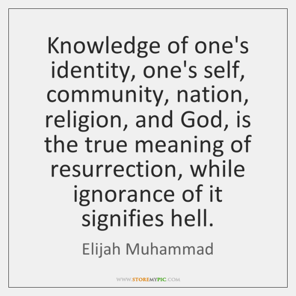 Knowledge of one's identity, one's self, community, nation, religion, and God, is ...