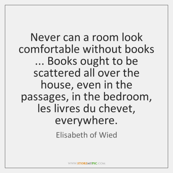 Never can a room look comfortable without books ... Books ought to be ...