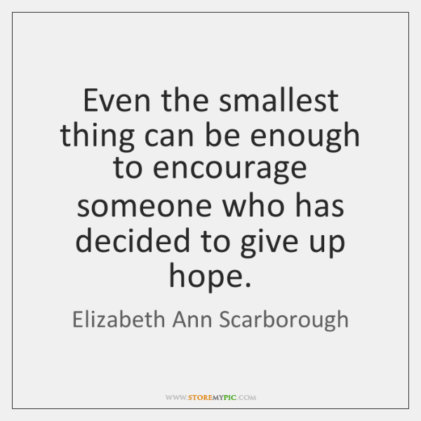 Even the smallest thing can be enough to encourage someone who has ...