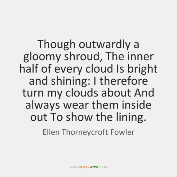 Though outwardly a gloomy shroud, The inner half of every cloud Is ...