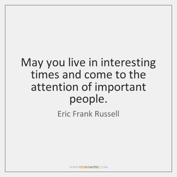 May you live in interesting times and come to the attention of ...