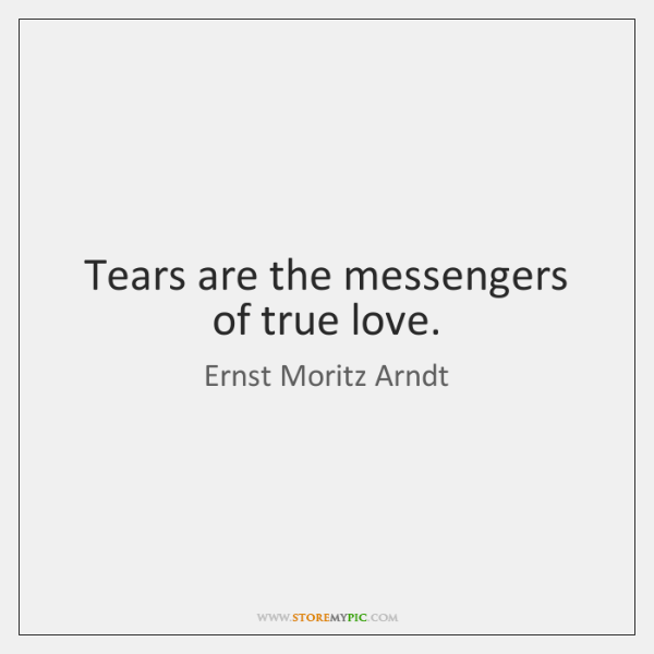 Tears are the messengers of true love.