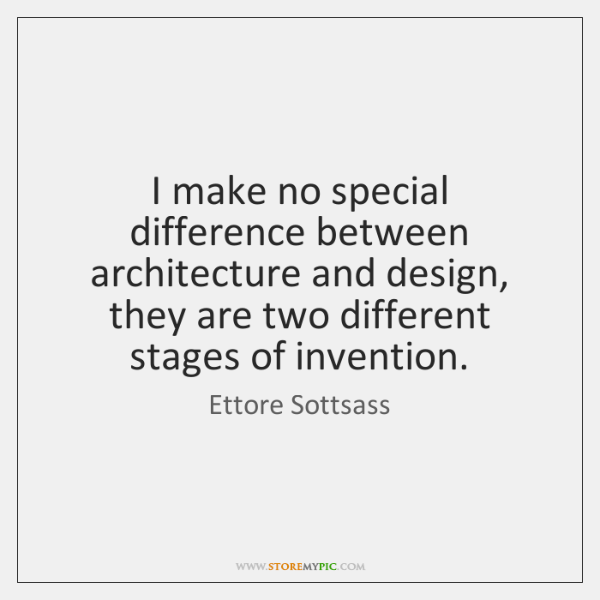 I make no special difference between architecture and design, they are two ...