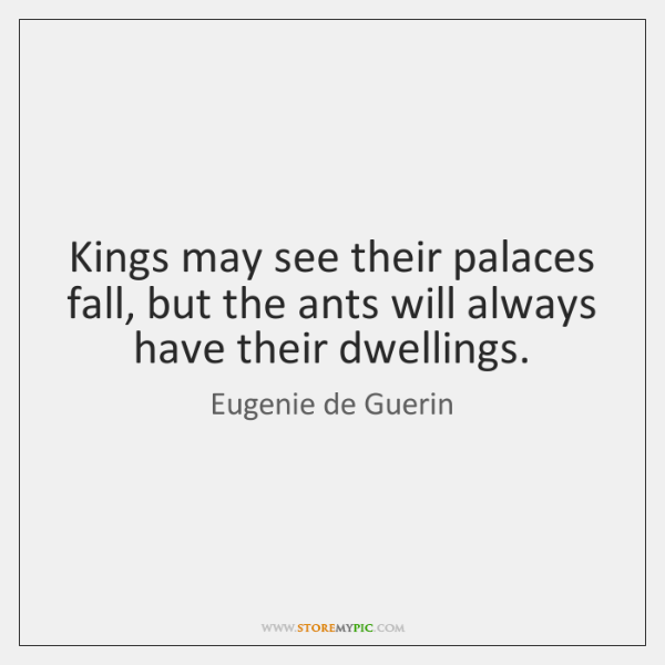 Kings may see their palaces fall, but the ants will always have ...