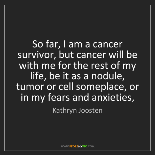 Kathryn Joosten: So far, I am a cancer survivor, but cancer will be with...