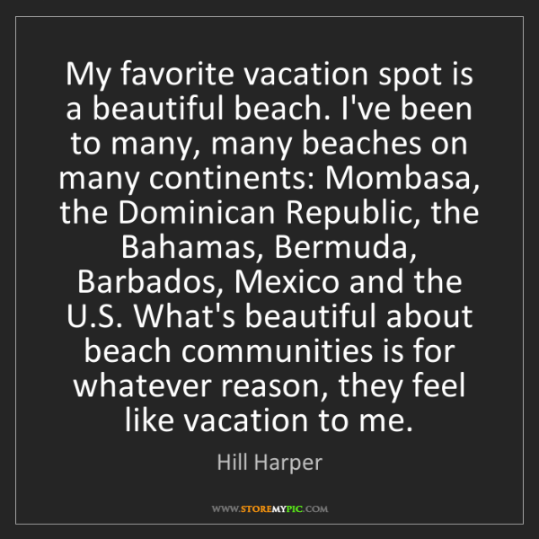 Hill Harper: My favorite vacation spot is a beautiful beach. I've...