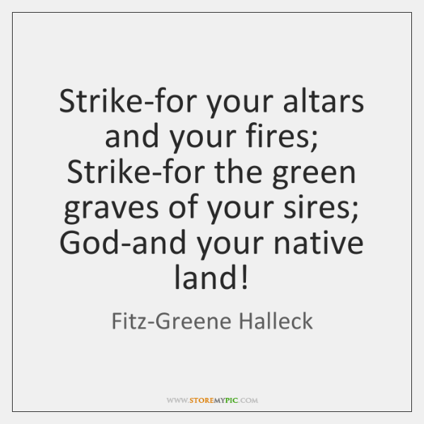 Strike-for your altars and your fires;  Strike-for the green graves of your ...