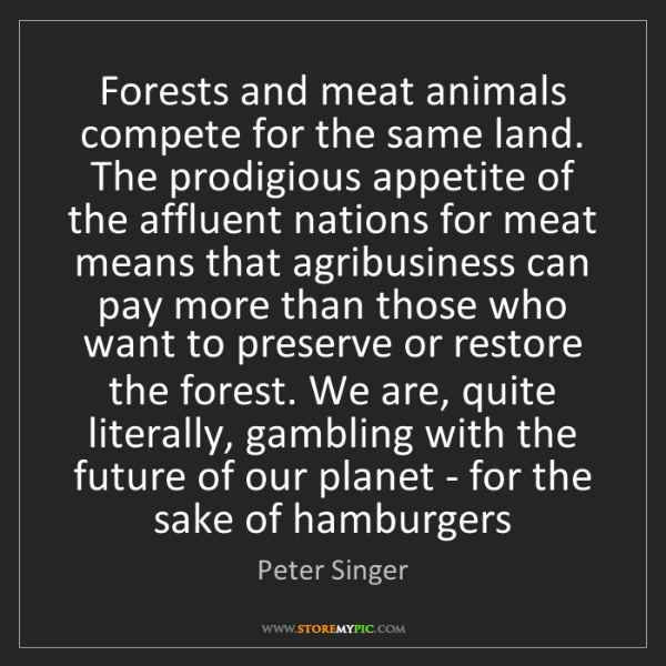 Peter Singer: Forests and meat animals compete for the same land. The...