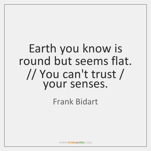 Earth you know is round but seems flat. // You can't trust / your ...