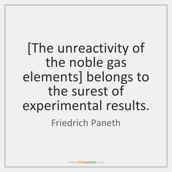 [The unreactivity of the noble gas elements] belongs to the surest of ...