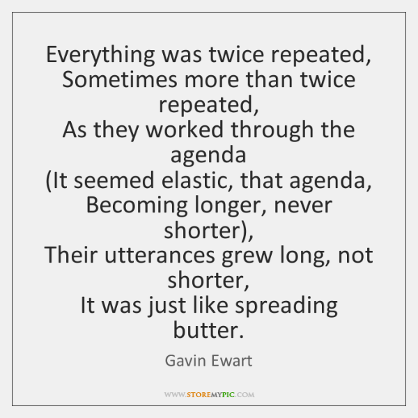 Everything was twice repeated,   Sometimes more than twice repeated,   As they worked ...