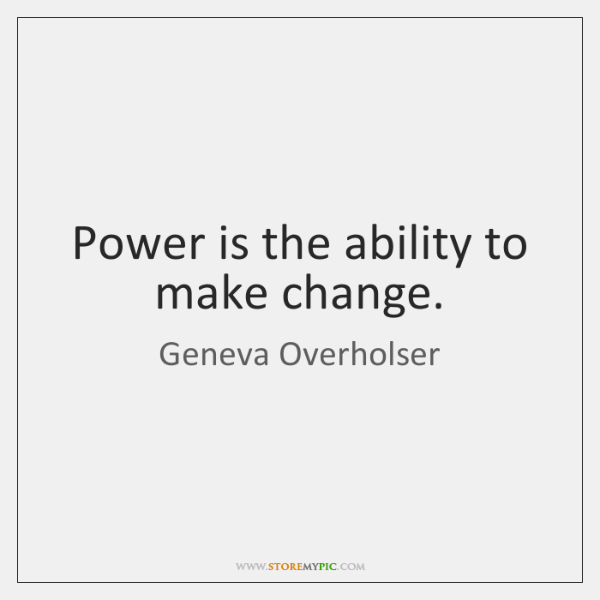 Power is the ability to make change.