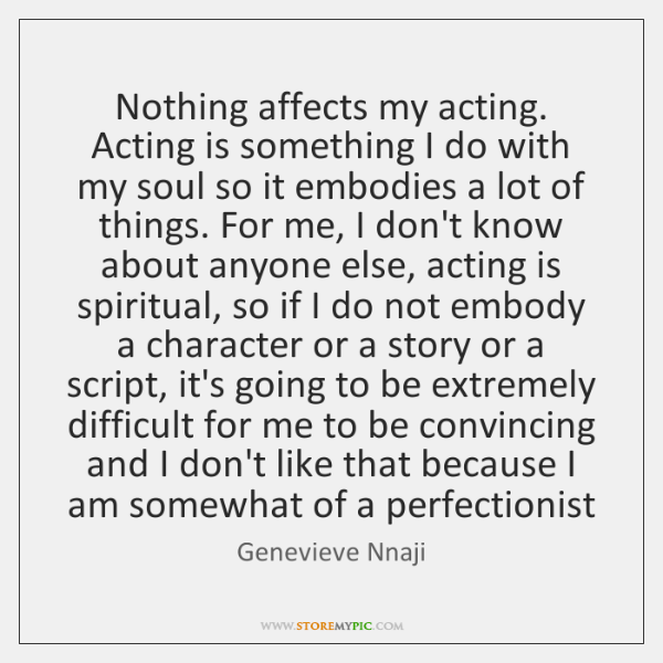 Nothing affects my acting. Acting is something I do with my soul ...