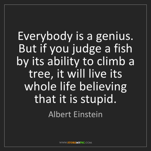 Albert Einstein: Everybody is a genius. But if you judge a fish by its...