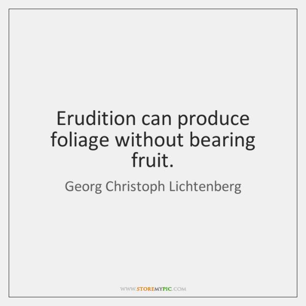 Erudition can produce foliage without bearing fruit.