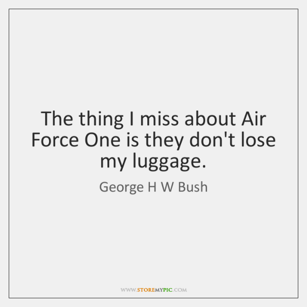 The thing I miss about Air Force One is they don't lose ...