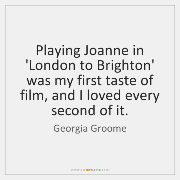 Playing Joanne in 'London to Brighton' was my first taste of film, ...