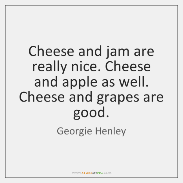 Cheese and jam are really nice. Cheese and apple as well. Cheese ...