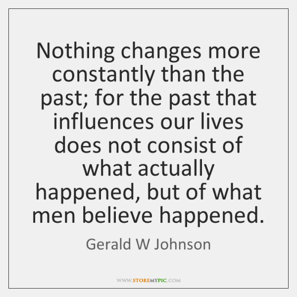 Nothing changes more constantly than the past; for the past that influences ...