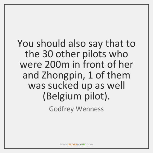 You should also say that to the 30 other pilots who were 200m ...