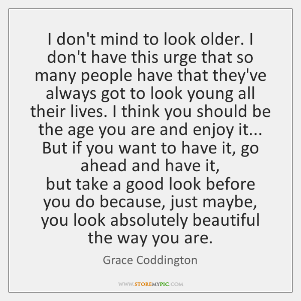 I don't mind to look older. I don't have this urge that ...