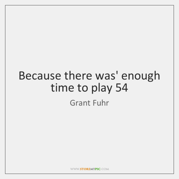 Because there was' enough time to play 54