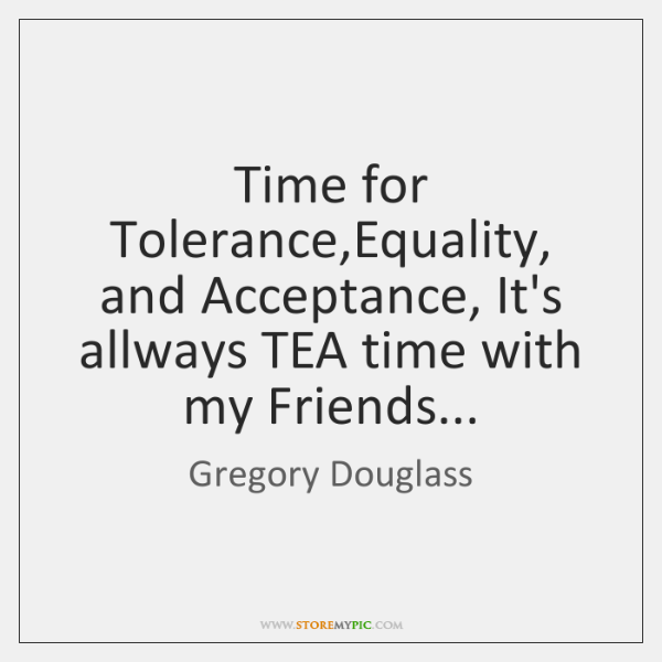 Time for Tolerance,Equality, and Acceptance, It's allways TEA time with my ...