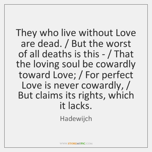 They who live without Love are dead. / But the worst of all ...