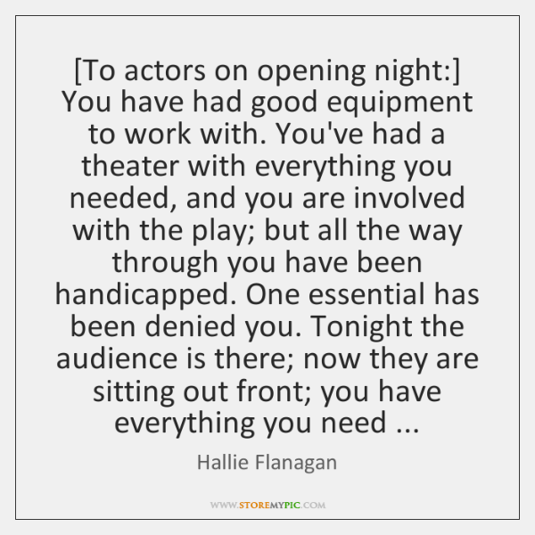 [To actors on opening night:] You have had good equipment to work ...