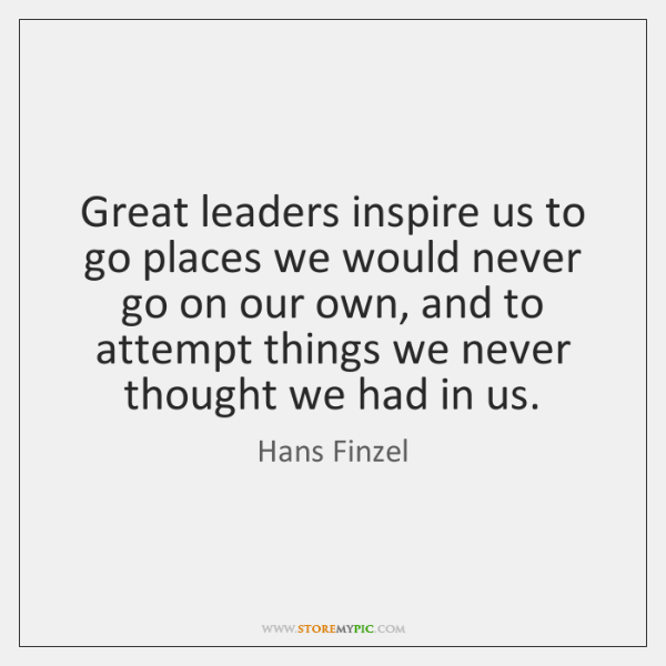 Great leaders inspire us to go places we would never go on ...