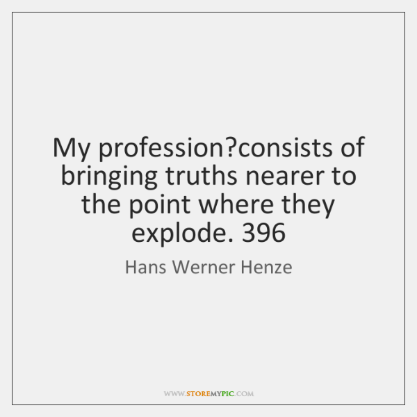 My profession?consists of bringing truths nearer to the point where they ...