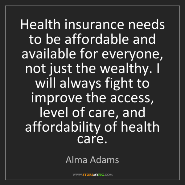 Alma Adams: Health insurance needs to be affordable and available...
