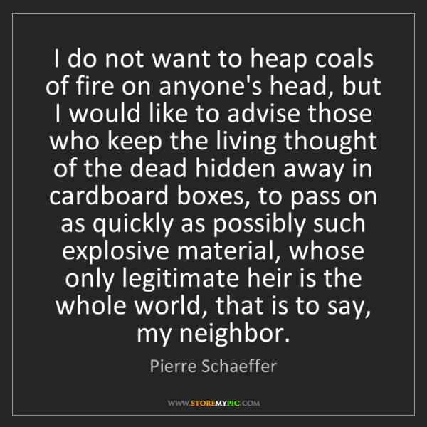 Pierre Schaeffer: I do not want to heap coals of fire on anyone's head,...