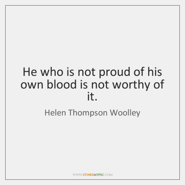 He who is not proud of his own blood is not worthy ...