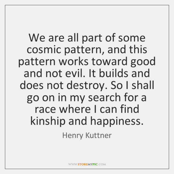 We are all part of some cosmic pattern, and this pattern works ...
