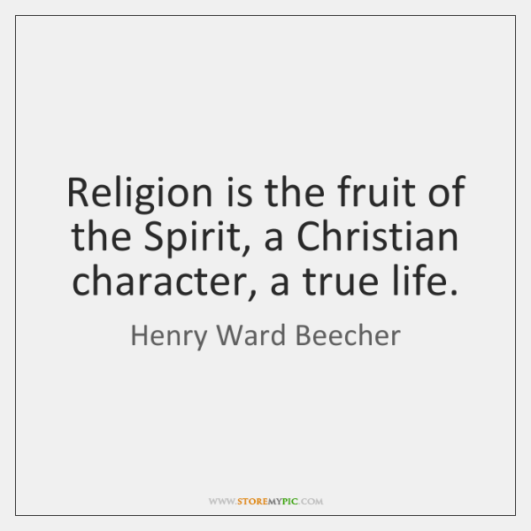 Religion is the fruit of the Spirit, a Christian character, a true ...