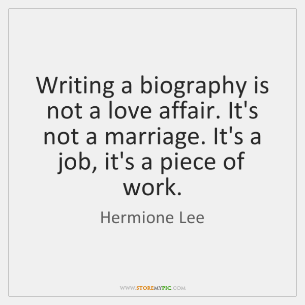 Writing a biography is not a love affair. It's not a marriage. ...