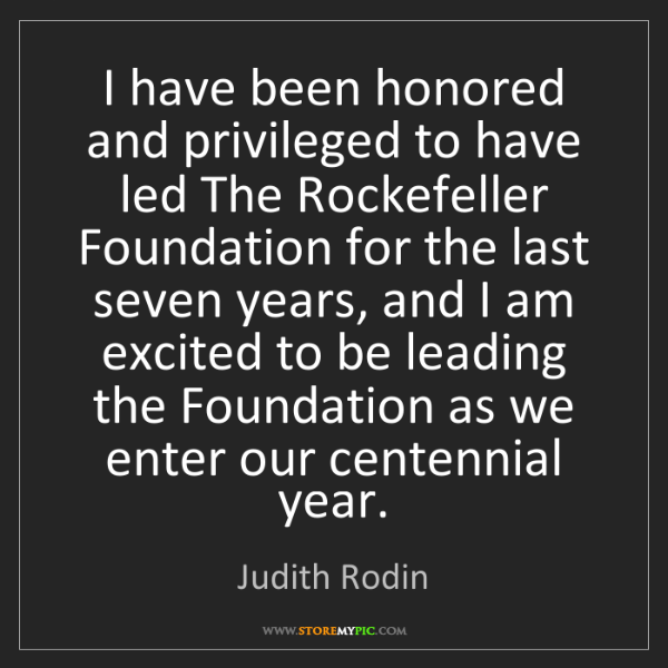 Judith Rodin: I have been honored and privileged to have led The Rockefeller...