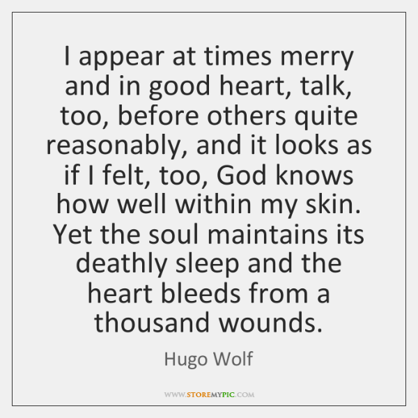 I appear at times merry and in good heart, talk, too, before ...