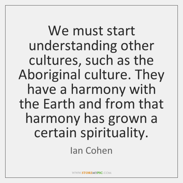 We must start understanding other cultures, such as the Aboriginal culture. They ...