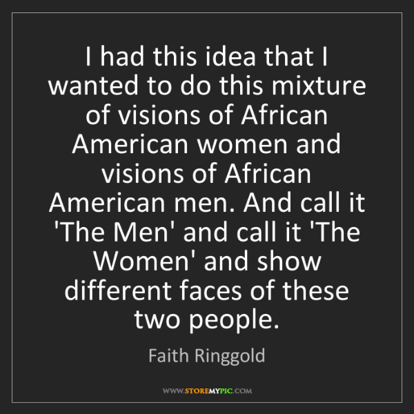 Faith Ringgold: I had this idea that I wanted to do this mixture of visions...