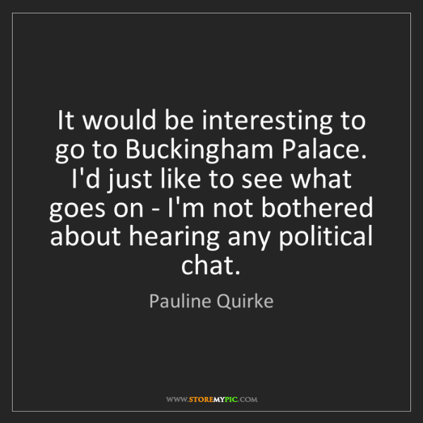 Pauline Quirke: It would be interesting to go to Buckingham Palace. I'd...