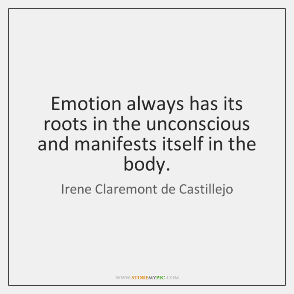 Emotion always has its roots in the unconscious and manifests itself in ...