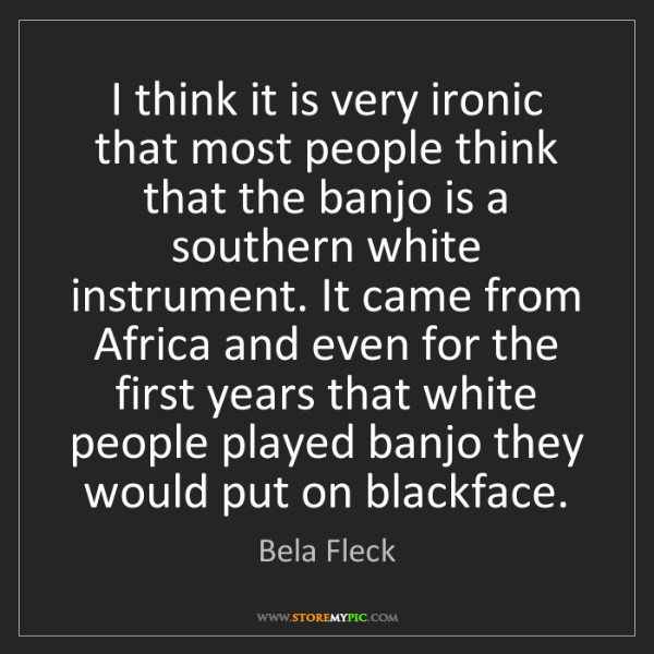 Bela Fleck: I think it is very ironic that most people think that...